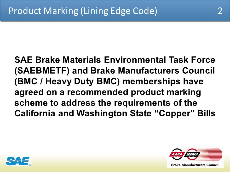 COSMO | PRODUCT CHEMICAL ASSESSMENT ENGINE CONFIDENTIAL Product Marking (Lining Edge Code) 2 SAE Brake Materials Environmental Task Force (SAEBMETF) and Brake Manufacturers Council (BMC / Heavy Duty BMC) memberships have agreed on a recommended product marking scheme to address the requirements of the California and Washington State Copper Bills
