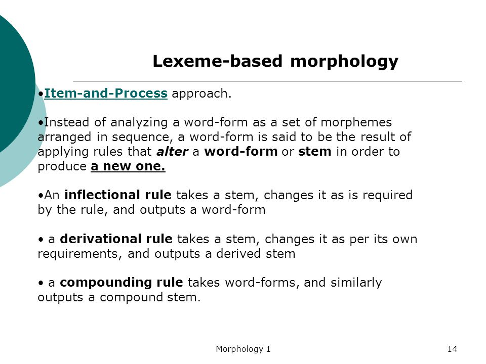 Morphology 114 Item-and-Process approach.Item-and-Process Instead of analyzing a word-form as a set of morphemes arranged in sequence, a word-form is