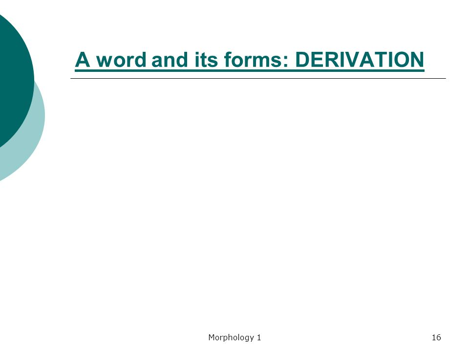 Morphology 116 A word and its forms: DERIVATION