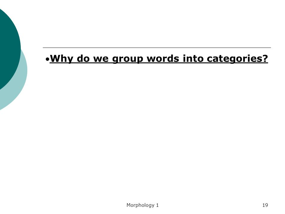 Morphology 119 Why do we group words into categories?