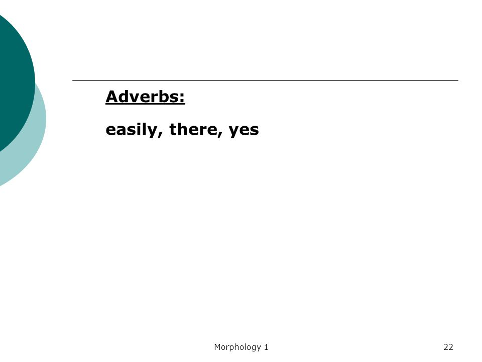 Morphology 122 easily, there, yes Adverbs:
