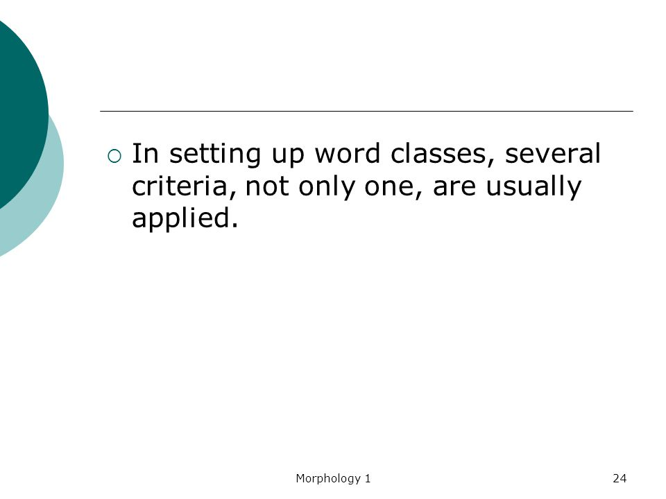 Morphology 124  In setting up word classes, several criteria, not only one, are usually applied.