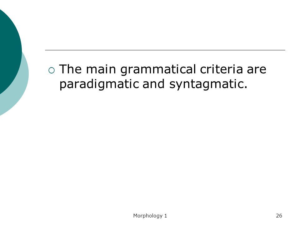 Morphology 126  The main grammatical criteria are paradigmatic and syntagmatic.