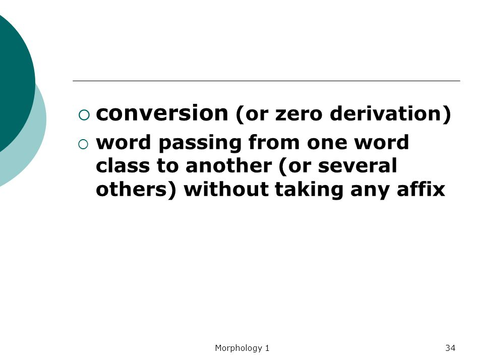 Morphology 134  conversion (or zero derivation)  word passing from one word class to another (or several others) without taking any affix