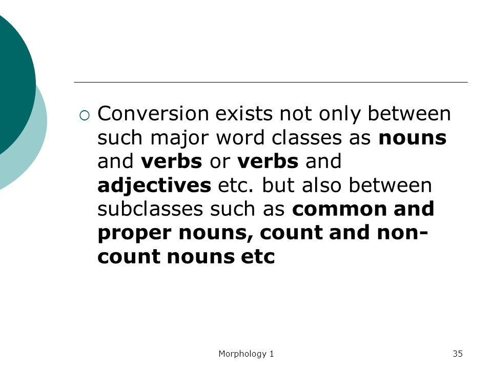 Morphology 135  Conversion exists not only between such major word classes as nouns and verbs or verbs and adjectives etc. but also between subclasse