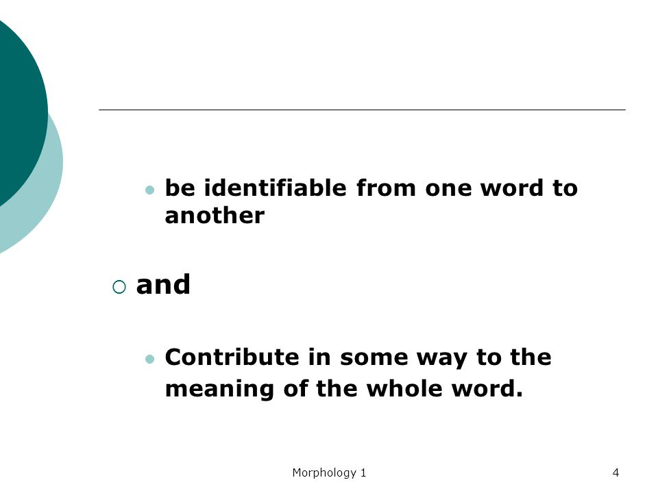 Morphology 14 be identifiable from one word to another  and Contribute in some way to the meaning of the whole word.