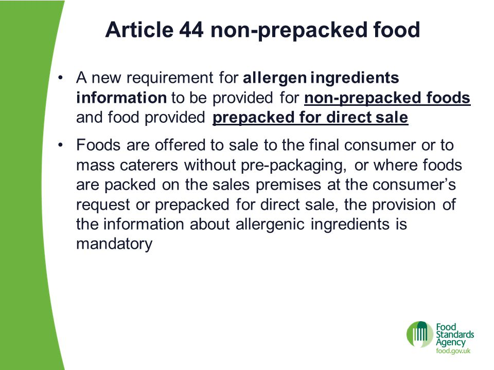 Article 44 non-prepacked food A new requirement for allergen ingredients information to be provided for non-prepacked foods and food provided prepacked for direct sale Foods are offered to sale to the final consumer or to mass caterers without pre-packaging, or where foods are packed on the sales premises at the consumer's request or prepacked for direct sale, the provision of the information about allergenic ingredients is mandatory