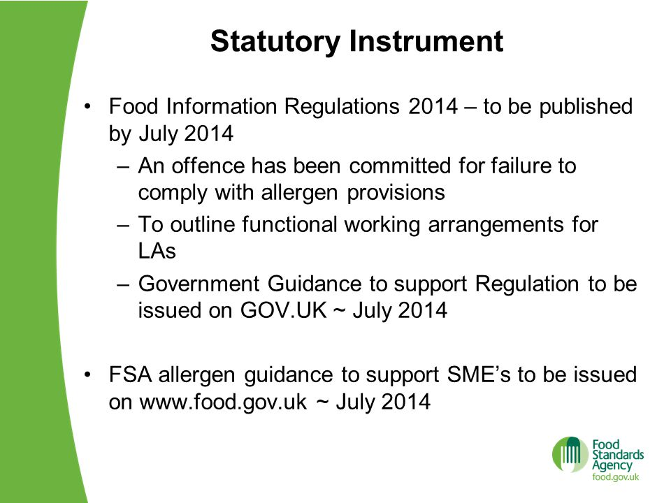 Statutory Instrument Food Information Regulations 2014 – to be published by July 2014 –An offence has been committed for failure to comply with allergen provisions –To outline functional working arrangements for LAs –Government Guidance to support Regulation to be issued on GOV.UK ~ July 2014 FSA allergen guidance to support SME's to be issued on www.food.gov.uk ~ July 2014