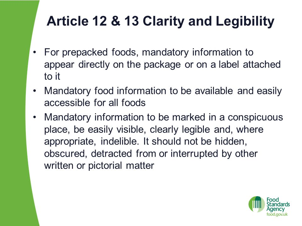 Article 12 & 13 Clarity and Legibility For prepacked foods, mandatory information to appear directly on the package or on a label attached to it Mandatory food information to be available and easily accessible for all foods Mandatory information to be marked in a conspicuous place, be easily visible, clearly legible and, where appropriate, indelible.