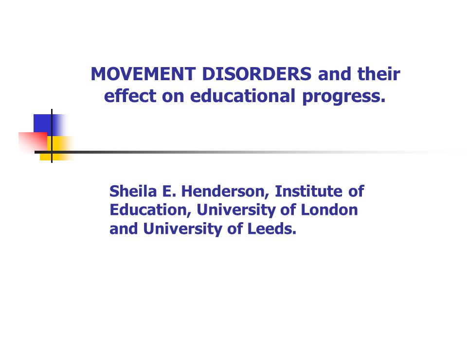MOVEMENT DISORDERS and their effect on educational progress. Sheila E. Henderson, Institute of Education, University of London and University of Leeds