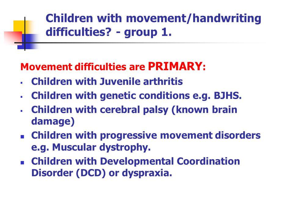 Children with movement/handwriting difficulties? - group 1. Movement difficulties are PRIMARY :  Children with Juvenile arthritis  Children with gen