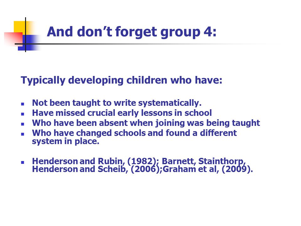 And don't forget group 4: Typically developing children who have: Not been taught to write systematically. Have missed crucial early lessons in school