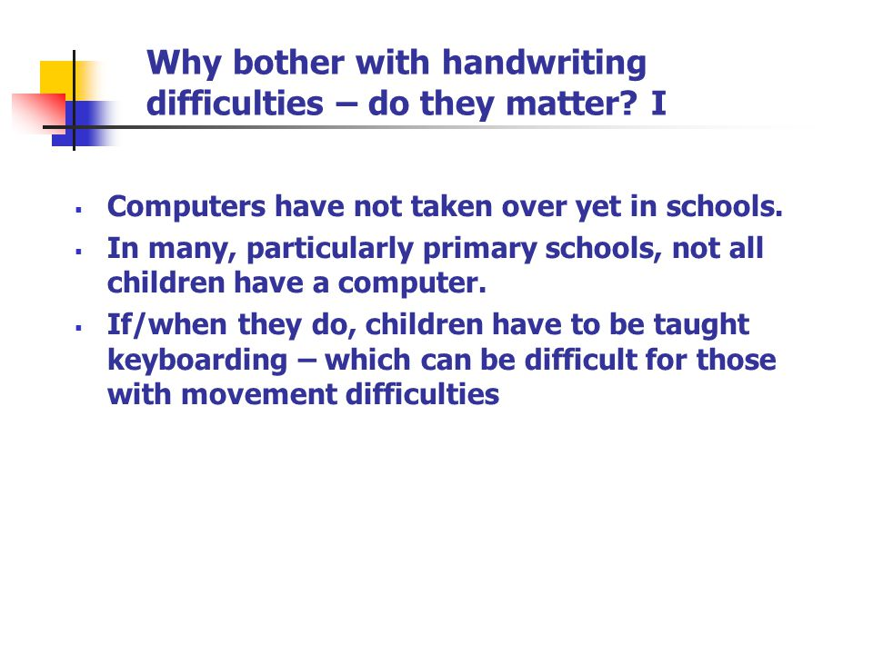Why bother with handwriting difficulties – do they matter? I  Computers have not taken over yet in schools.  In many, particularly primary schools,
