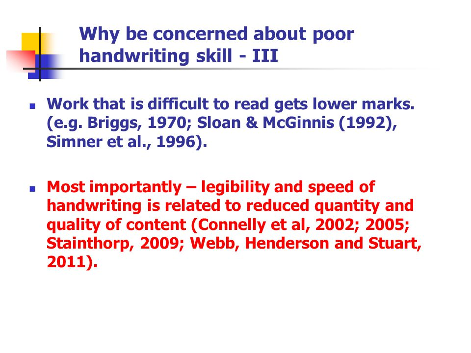 Why be concerned about poor handwriting skill - III Work that is difficult to read gets lower marks. (e.g. Briggs, 1970; Sloan & McGinnis (1992), Simn