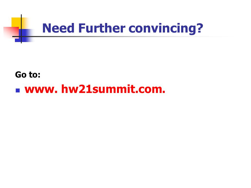 Need Further convincing? Go to: www. hw21summit.com.