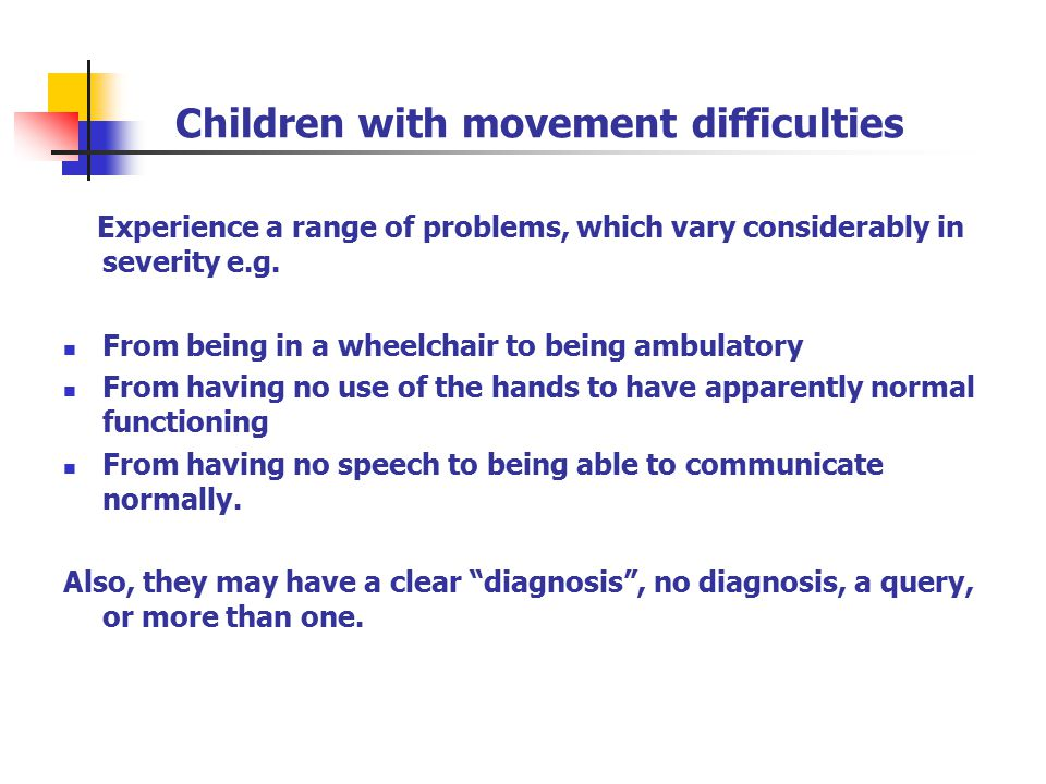 Children with movement difficulties Experience a range of problems, which vary considerably in severity e.g. From being in a wheelchair to being ambul