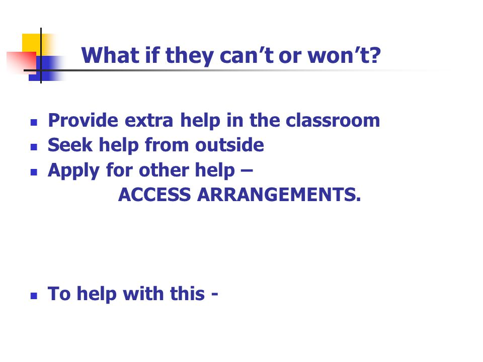 Provide extra help in the classroom Seek help from outside Apply for other help – ACCESS ARRANGEMENTS. To help with this - What if they can't or won't