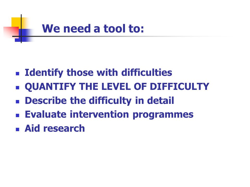We need a tool to: Identify those with difficulties QUANTIFY THE LEVEL OF DIFFICULTY Describe the difficulty in detail Evaluate intervention programmes Aid research