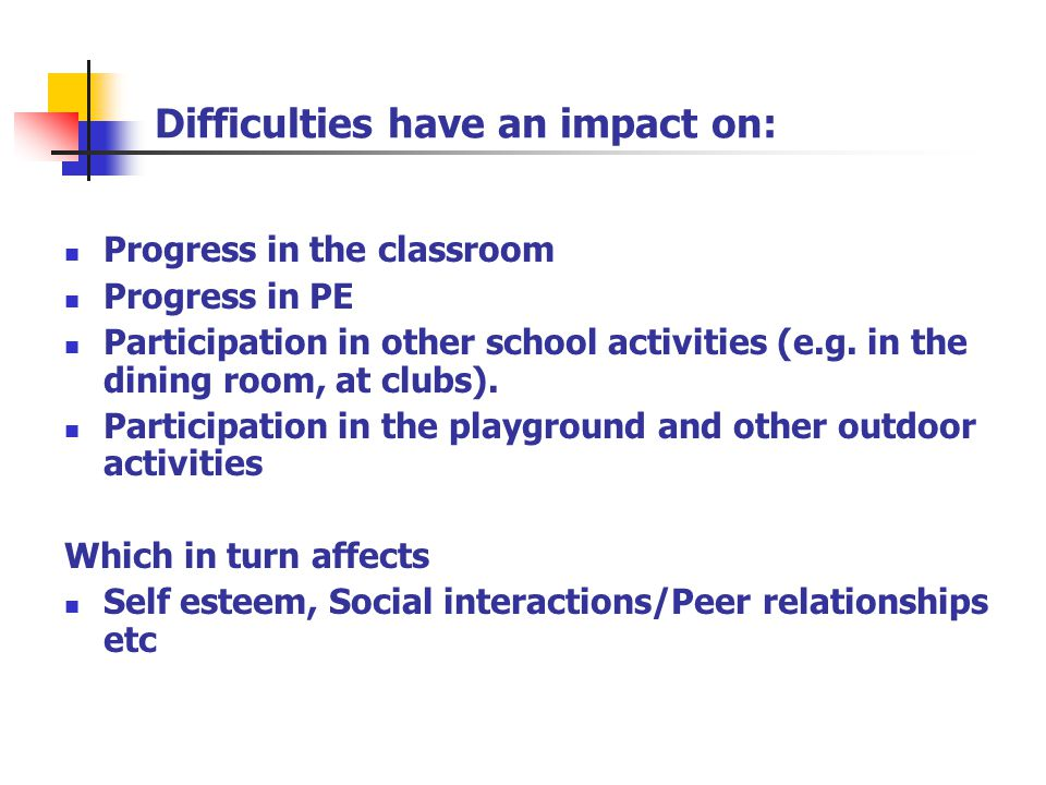 Difficulties have an impact on: Progress in the classroom Progress in PE Participation in other school activities (e.g. in the dining room, at clubs).