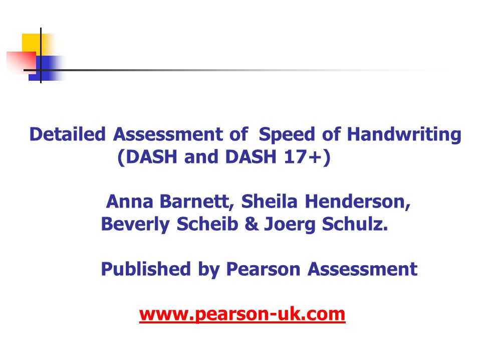 Detailed Assessment of Speed of Handwriting (DASH and DASH 17+) Anna Barnett, Sheila Henderson, Beverly Scheib & Joerg Schulz. Published by Pearson As