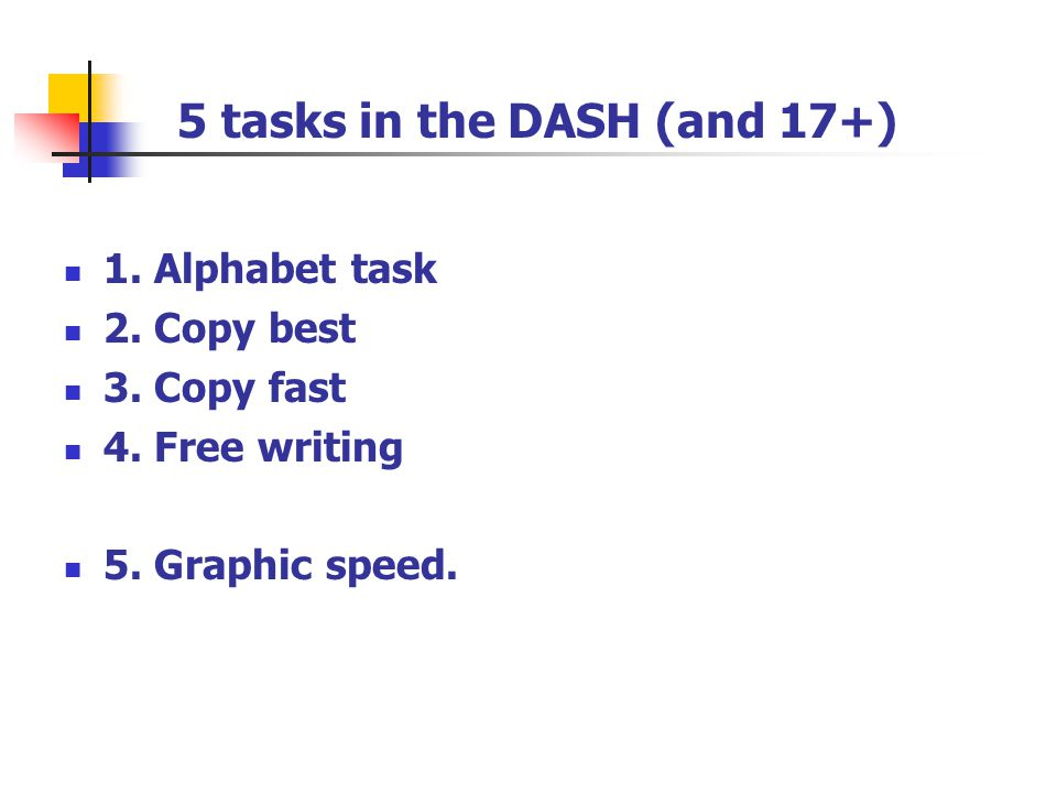 5 tasks in the DASH (and 17+) 1. Alphabet task 2. Copy best 3. Copy fast 4. Free writing 5. Graphic speed.