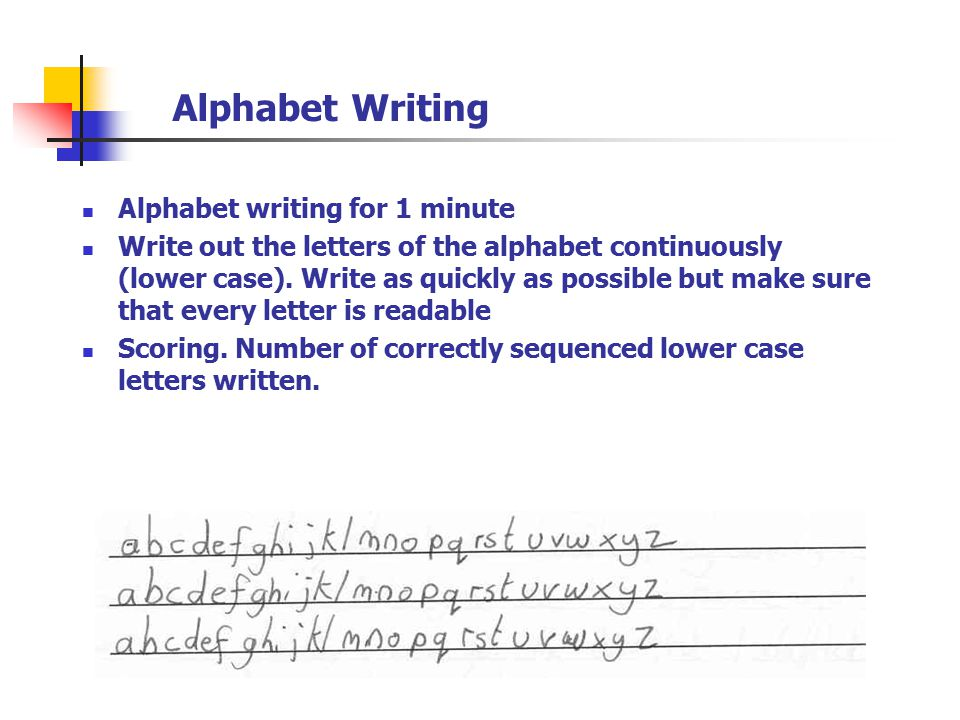 Alphabet Writing Alphabet writing for 1 minute Write out the letters of the alphabet continuously (lower case). Write as quickly as possible but make