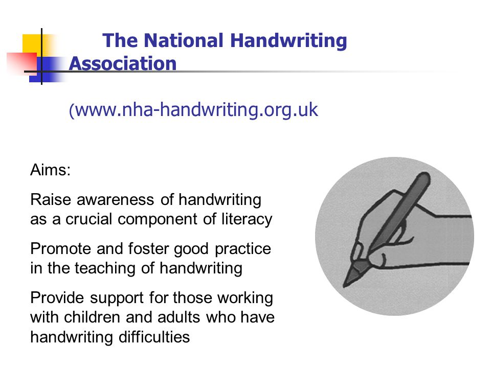 The National Handwriting Association ( www.nha-handwriting.org.uk Aims: Raise awareness of handwriting as a crucial component of literacy Promote and