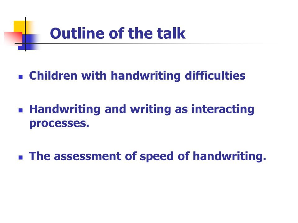 Outline of the talk Children with handwriting difficulties Handwriting and writing as interacting processes. The assessment of speed of handwriting.
