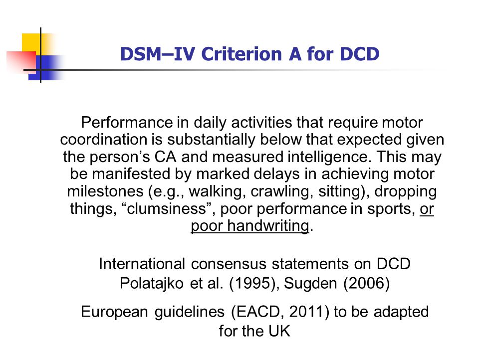 DSM–IV Criterion A for DCD Performance in daily activities that require motor coordination is substantially below that expected given the person's CA and measured intelligence.