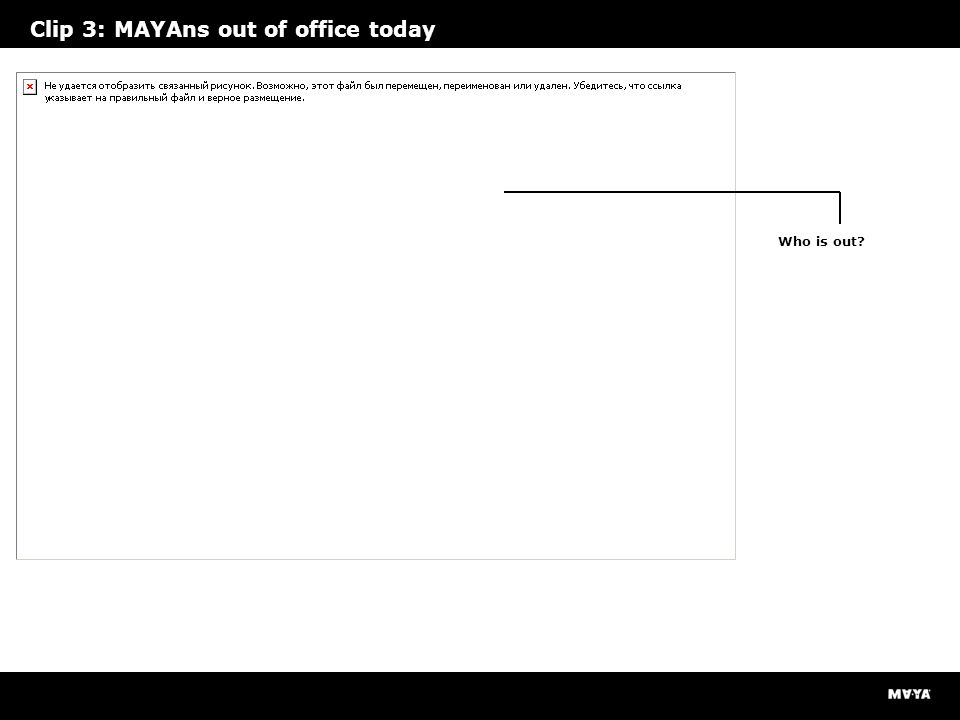 Clip 3: MAYAns out of office today Who is out