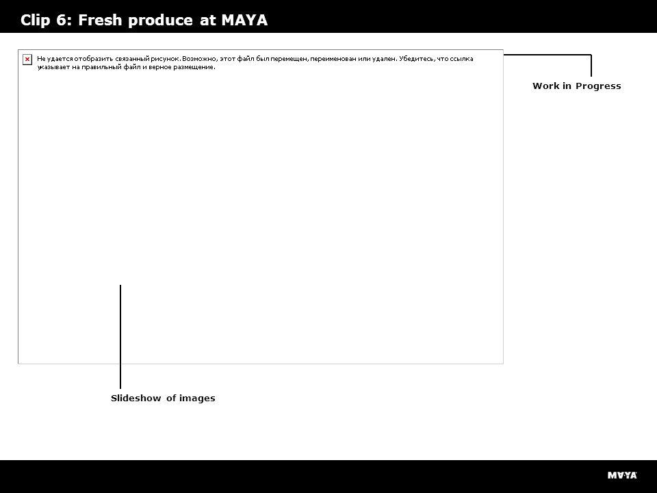 Clip 6: Fresh produce at MAYA Slideshow of images Work in Progress