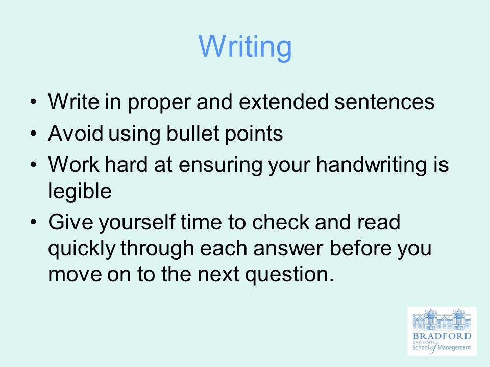 Writing Write in proper and extended sentences Avoid using bullet points Work hard at ensuring your handwriting is legible Give yourself time to check