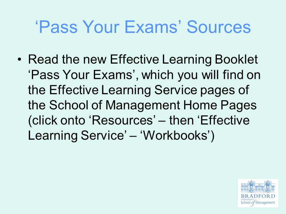 'Pass Your Exams' Sources Read the new Effective Learning Booklet 'Pass Your Exams', which you will find on the Effective Learning Service pages of th