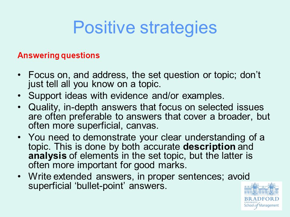 Positive strategies Answering questions Focus on, and address, the set question or topic; don't just tell all you know on a topic. Support ideas with