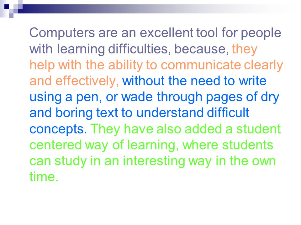 Computers are an excellent tool for people with learning difficulties, because, they help with the ability to communicate clearly and effectively, without the need to write using a pen, or wade through pages of dry and boring text to understand difficult concepts.