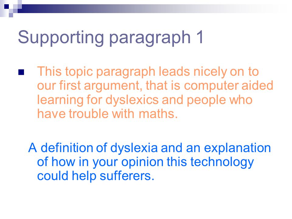 Supporting paragraph 1 This topic paragraph leads nicely on to our first argument, that is computer aided learning for dyslexics and people who have trouble with maths.