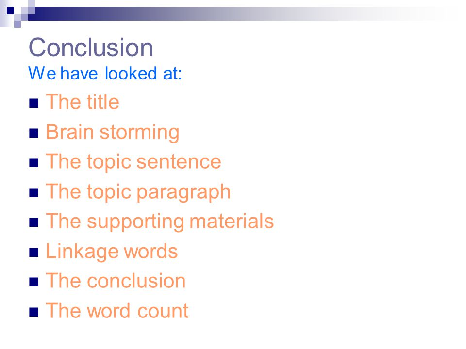 Conclusion We have looked at: The title Brain storming The topic sentence The topic paragraph The supporting materials Linkage words The conclusion The word count