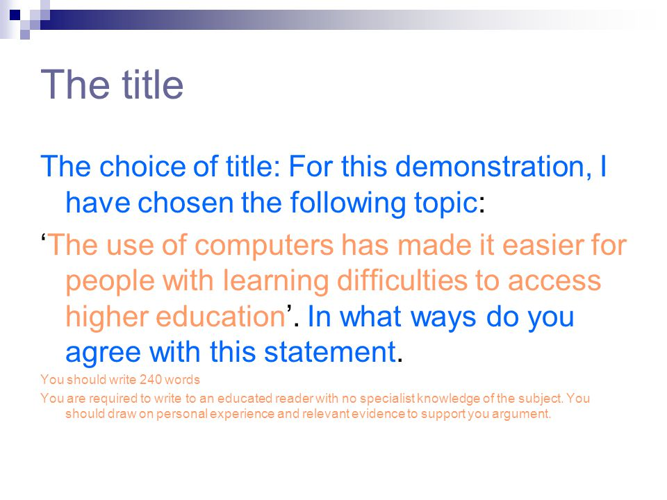 The title The choice of title: For this demonstration, I have chosen the following topic: 'The use of computers has made it easier for people with learning difficulties to access higher education'.
