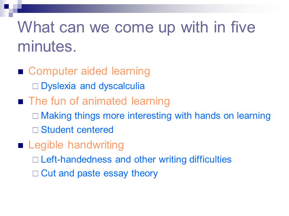 What can we come up with in five minutes. Computer aided learning  Dyslexia and dyscalculia The fun of animated learning  Making things more interes