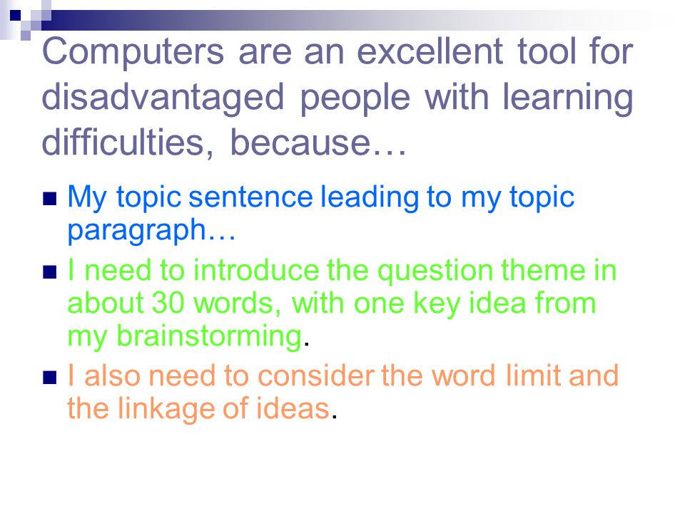 Computers are an excellent tool for disadvantaged people with learning difficulties, because… My topic sentence leading to my topic paragraph… I need to introduce the question theme in about 30 words, with one key idea from my brainstorming.