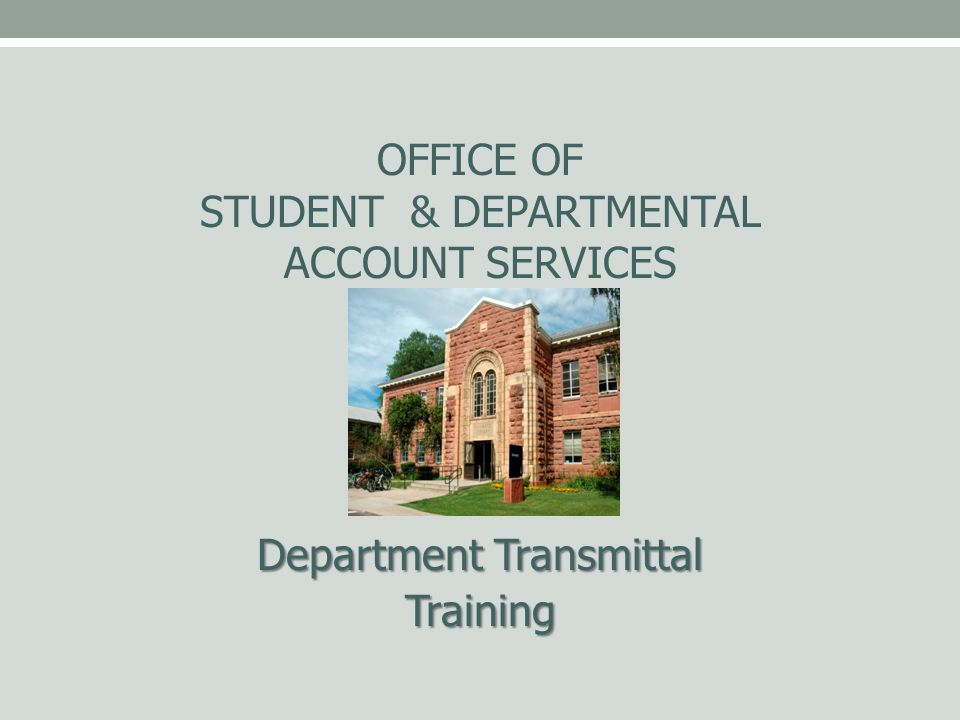 OFFICE OF STUDENT & DEPARTMENTAL ACCOUNT SERVICES Department Transmittal Training
