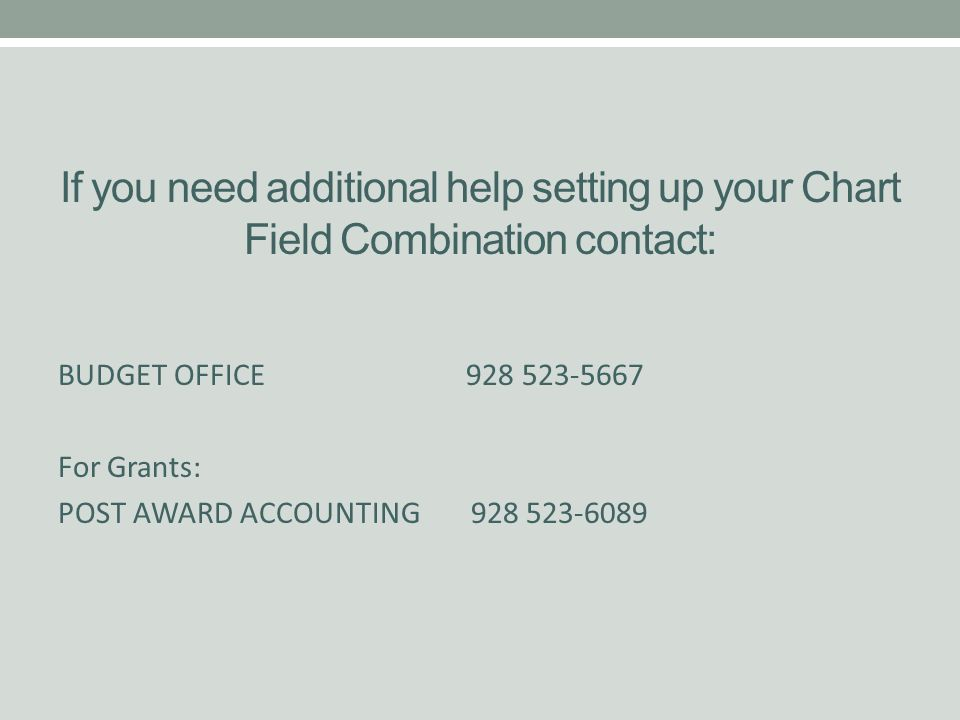If you need additional help setting up your Chart Field Combination contact: BUDGET OFFICE 928 523-5667 For Grants: POST AWARD ACCOUNTING 928 523-6089