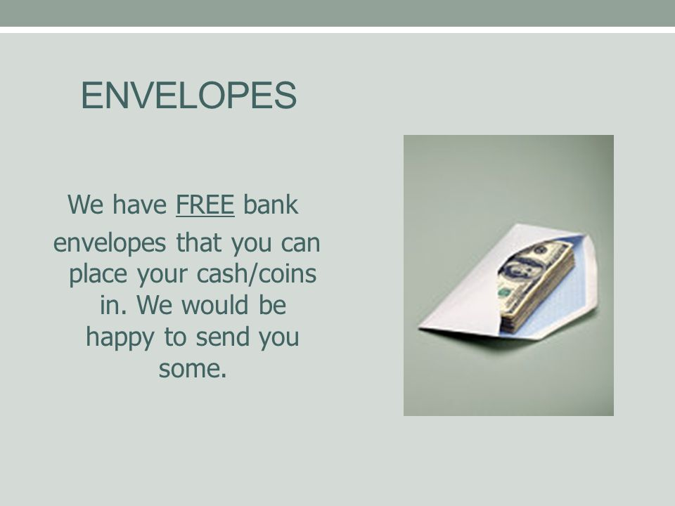 ENVELOPES We have FREE bank envelopes that you can place your cash/coins in.