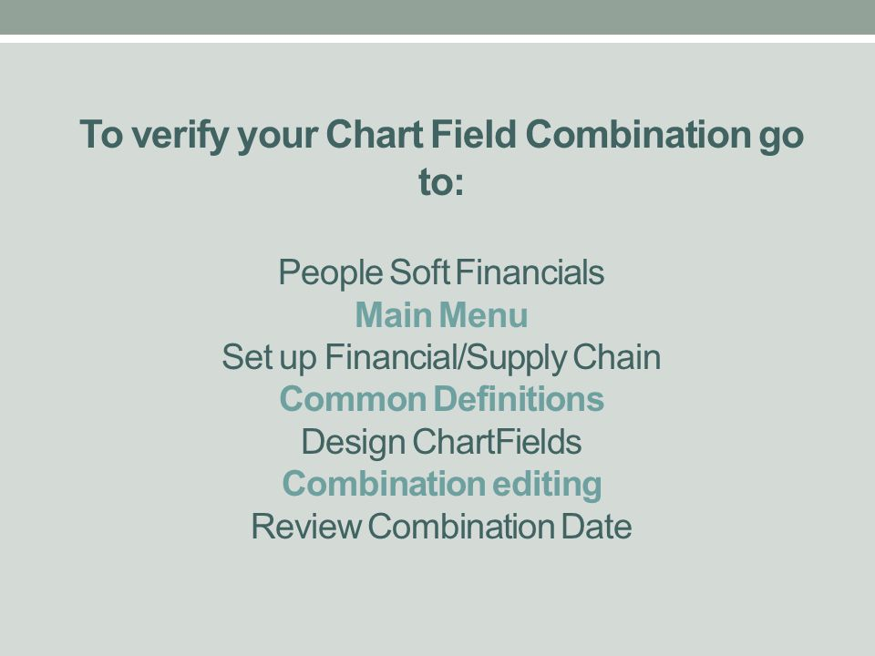 To verify your Chart Field Combination go to: People Soft Financials Main Menu Set up Financial/Supply Chain Common Definitions Design ChartFields Combination editing Review Combination Date