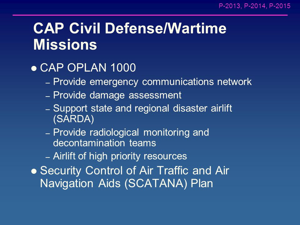 P-2013, P-2014, P-2015 CAP Missions Aerospace Education Cadet Program Emergency Services – Civil Defense / Wartime – Disaster Relief – Search and Rescue – Emergency Communications – National Security
