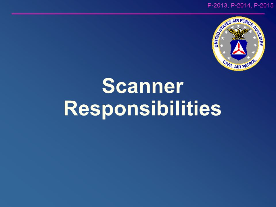 P-2013, P-2014, P-2015 Mission Scanner Requirements Trainee – Qualified General Emergency Services (GES) – At least 18 years of age (minimum; should b