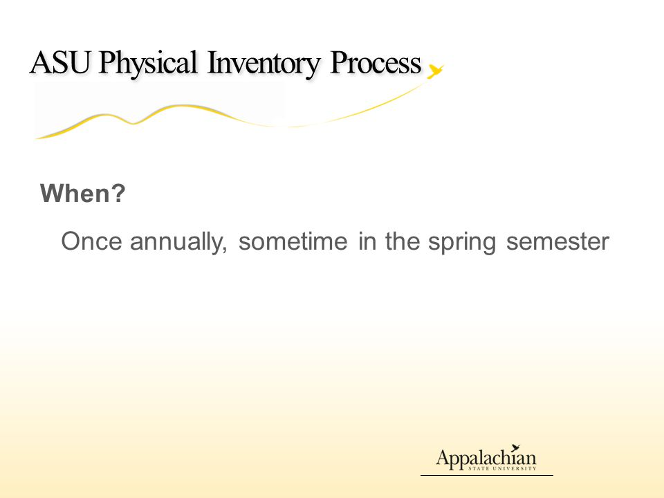 ASU Physical Inventory Process When? Once annually, sometime in the spring semester