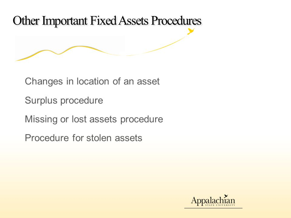 Other Important Fixed Assets Procedures Changes in location of an asset Surplus procedure Missing or lost assets procedure Procedure for stolen assets