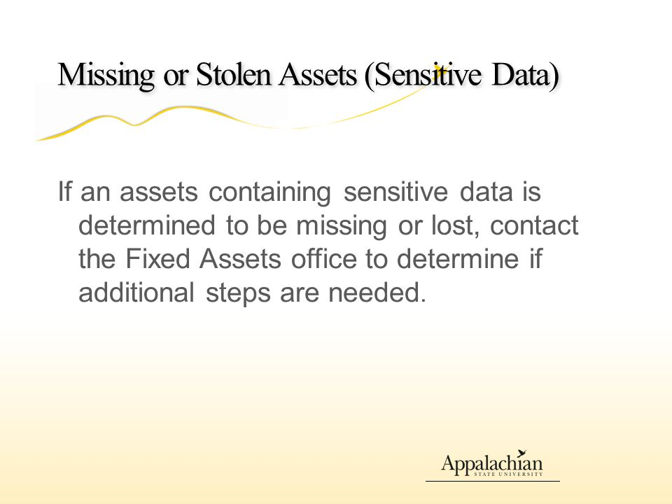 Missing or Stolen Assets (Sensitive Data) If an assets containing sensitive data is determined to be missing or lost, contact the Fixed Assets office to determine if additional steps are needed.