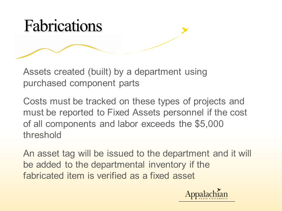 Fabrications Assets created (built) by a department using purchased component parts Costs must be tracked on these types of projects and must be reported to Fixed Assets personnel if the cost of all components and labor exceeds the $5,000 threshold An asset tag will be issued to the department and it will be added to the departmental inventory if the fabricated item is verified as a fixed asset